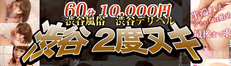 60分10000円渋谷2度ヌキ(渋谷周辺/2度ヌキ専門デリヘル)